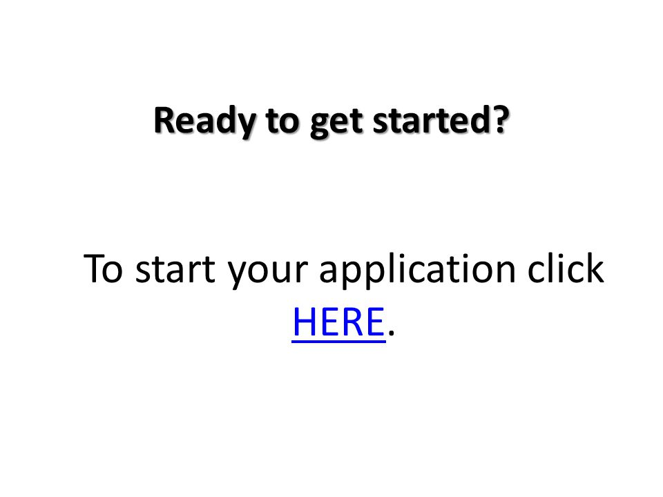 Ready to get started To start your application click HERE. HERE