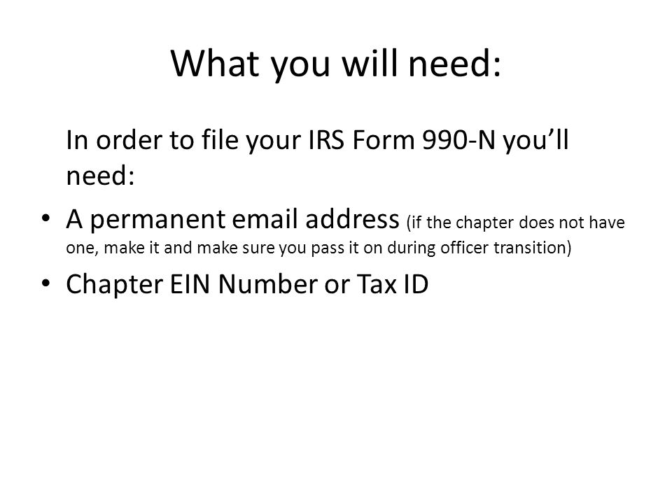 What you will need: In order to file your IRS Form 990-N you'll need: A permanent email address (if the chapter does not have one, make it and make sure you pass it on during officer transition) Chapter EIN Number or Tax ID