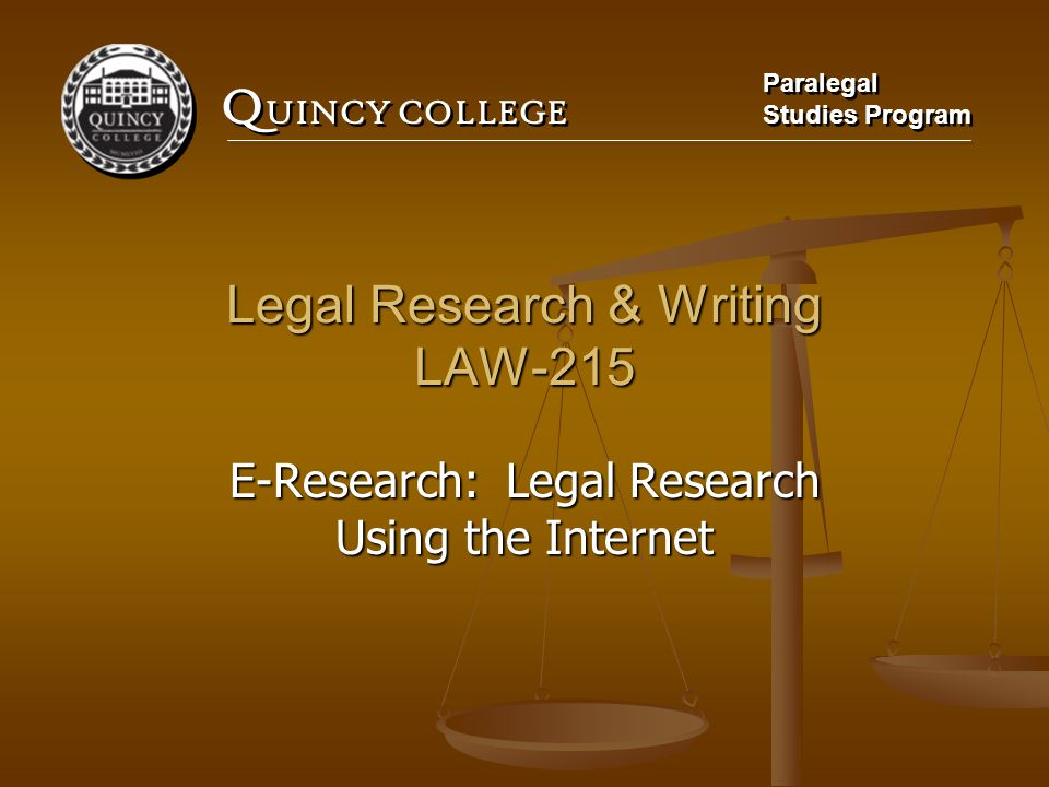 Q UINCY COLLEGE Paralegal Studies Program Paralegal Studies Program Legal Research & Writing LAW-215 E-Research: Legal Research Using the Internet