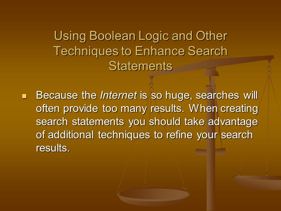 Using Boolean Logic and Other Techniques to Enhance Search Statements Because the Internet is so huge, searches will often provide too many results.