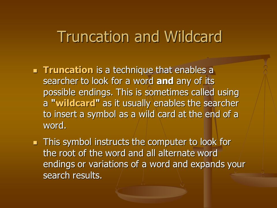 Truncation and Wildcard Truncation is a technique that enables a searcher to look for a word and any of its possible endings.