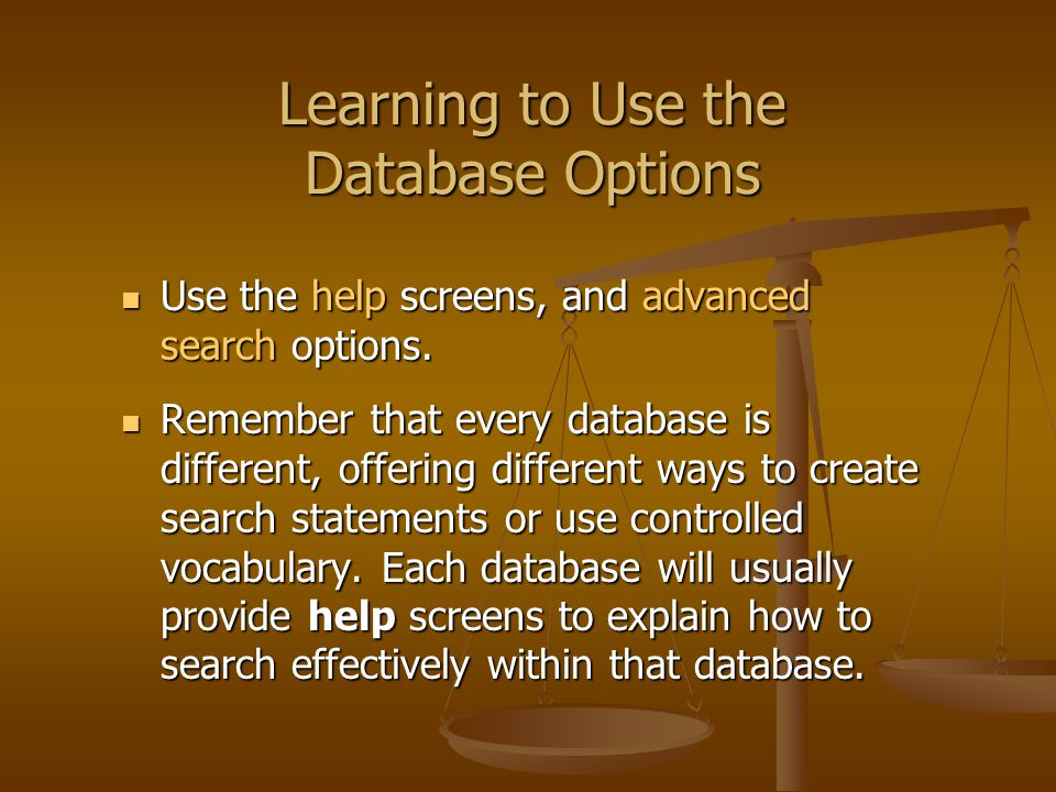 Learning to Use the Database Options Use the help screens, and advanced search options.
