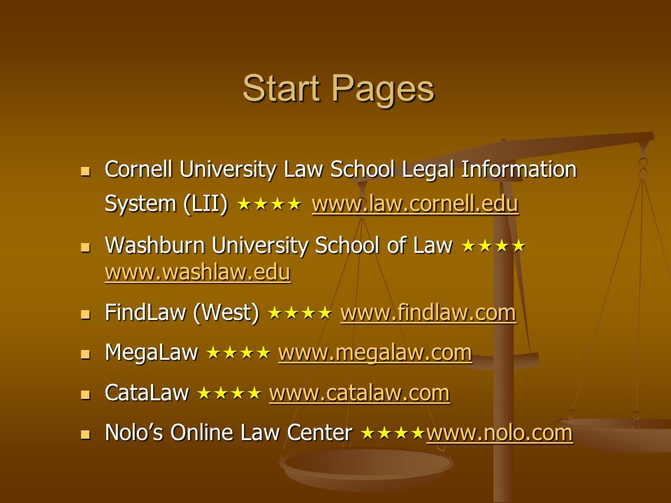 Start Pages Cornell University Law School Legal Information System (LII)  www.law.cornell.edu Cornell University Law School Legal Information System (LII)  www.law.cornell.edu www.law.cornell.edu Washburn University School of Law  www.washlaw.edu Washburn University School of Law  www.washlaw.edu www.washlaw.edu FindLaw (West)  www.findlaw.com FindLaw (West)  www.findlaw.comwww.findlaw.com MegaLaw  www.megalaw.com MegaLaw  www.megalaw.comwww.megalaw.com CataLaw  www.catalaw.com CataLaw  www.catalaw.comwww.catalaw.com Nolo's Online Law Center  www.nolo.com Nolo's Online Law Center  www.nolo.com www.nolo.com