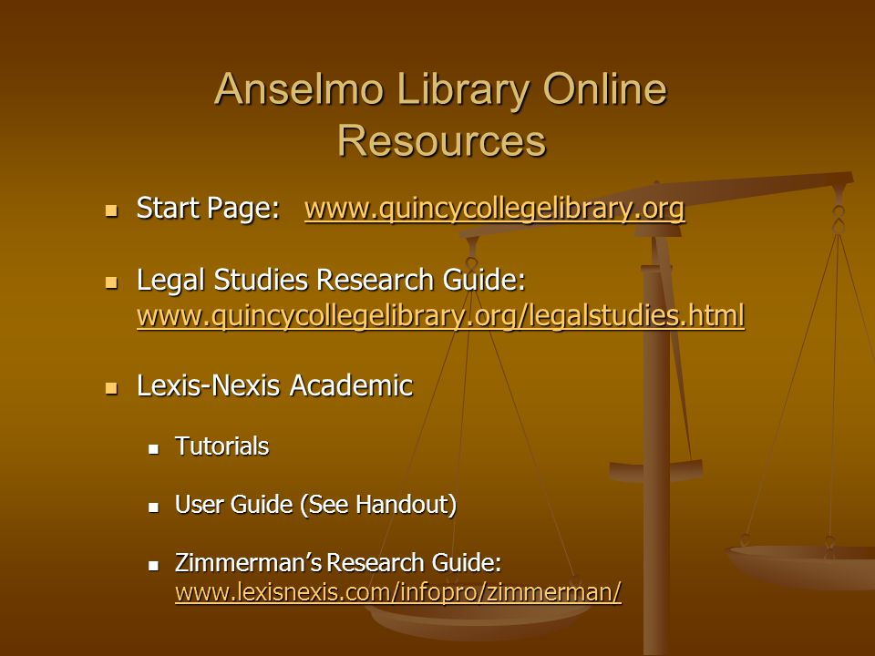 Anselmo Library Online Resources Start Page: www.quincycollegelibrary.org Start Page: www.quincycollegelibrary.org www.quincycollegelibrary.org Legal Studies Research Guide: www.quincycollegelibrary.org/legalstudies.html Legal Studies Research Guide: www.quincycollegelibrary.org/legalstudies.html www.quincycollegelibrary.org/legalstudies.html Lexis-Nexis Academic Lexis-Nexis Academic Tutorials Tutorials User Guide (See Handout) User Guide (See Handout) Zimmerman's Research Guide: www.lexisnexis.com/infopro/zimmerman/ Zimmerman's Research Guide: www.lexisnexis.com/infopro/zimmerman/ www.lexisnexis.com/infopro/zimmerman/