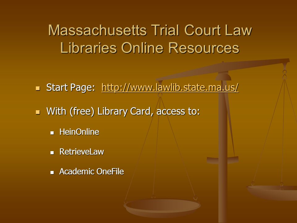 Massachusetts Trial Court Law Libraries Online Resources Start Page: http://www.lawlib.state.ma.us/ Start Page: http://www.lawlib.state.ma.us/http://www.lawlib.state.ma.us/ With (free) Library Card, access to: With (free) Library Card, access to: HeinOnline HeinOnline RetrieveLaw RetrieveLaw Academic OneFile Academic OneFile
