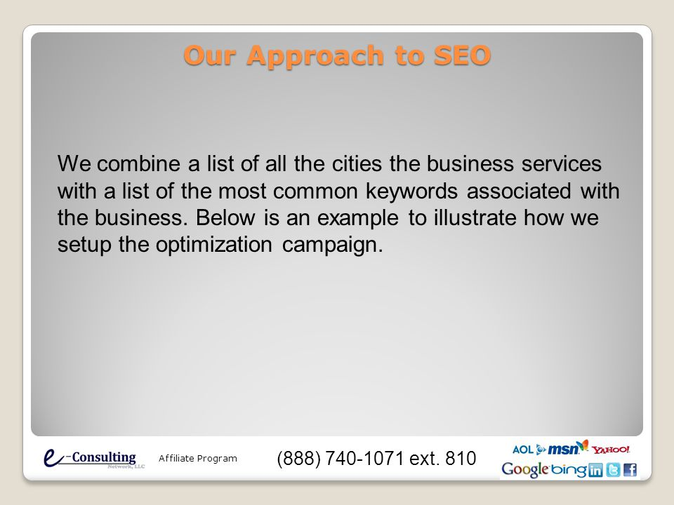 Our Approach to SEO We combine a list of all the cities the business services with a list of the most common keywords associated with the business.