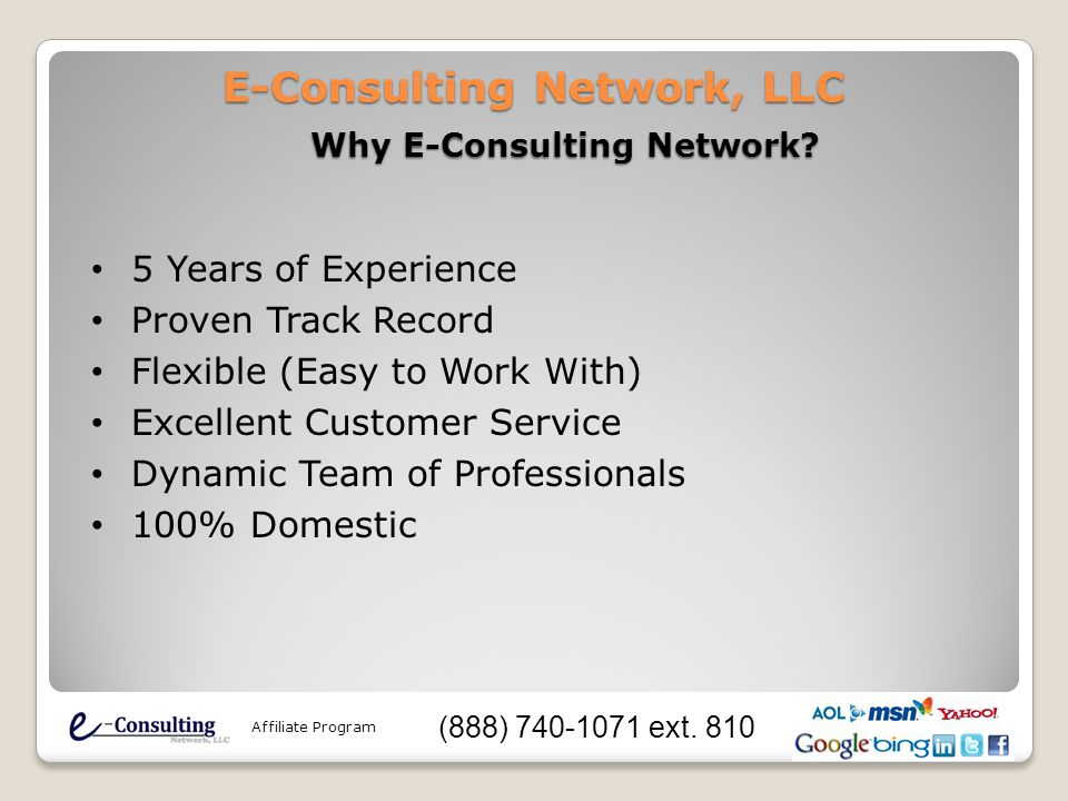 E-Consulting Network, LLC 5 Years of Experience Proven Track Record Flexible (Easy to Work With) Excellent Customer Service Dynamic Team of Professionals 100% Domestic Affiliate Program (888) 740-1071 ext.