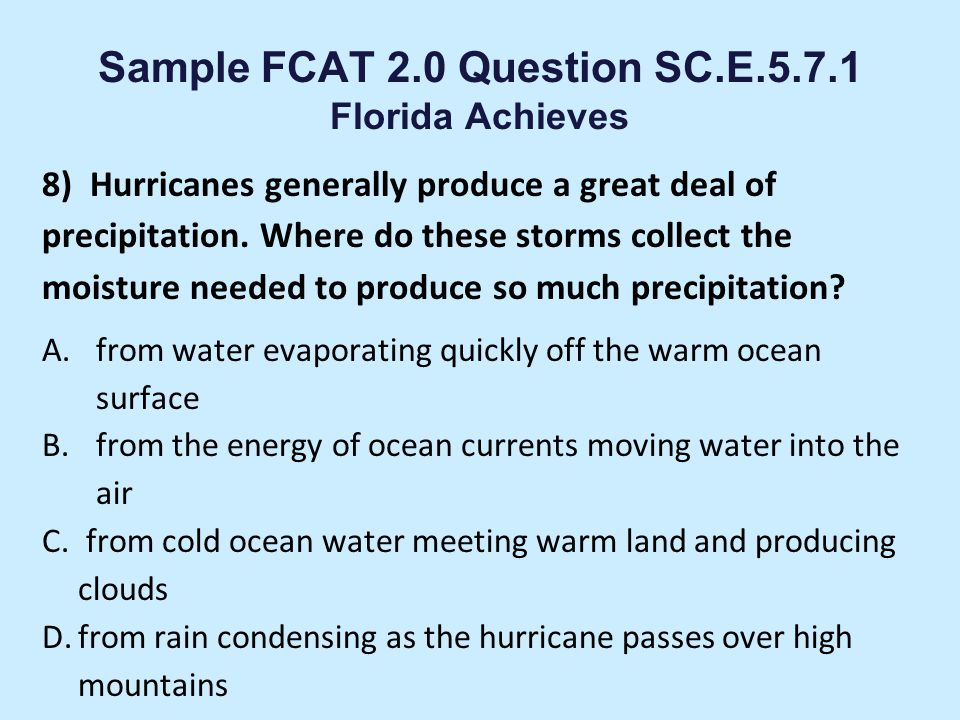 Sample FCAT 2.0 Question SC.E.5.7.1 Florida Achieves 7) Which answer best explains why clouds usually form high in the sky? A. It is cold enough there