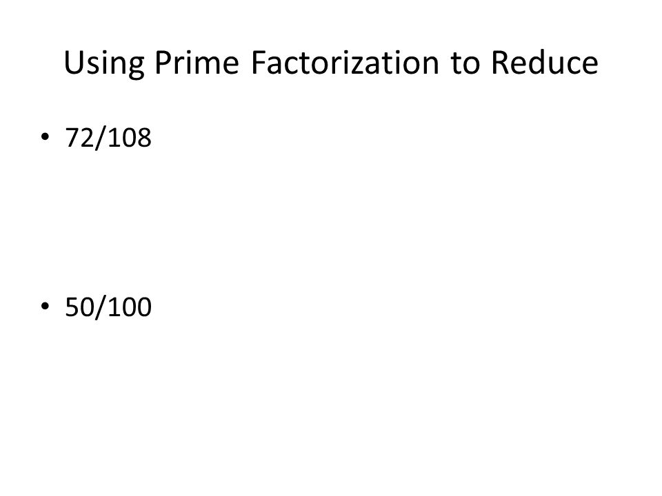 Using Prime Factorization to Reduce 72/108 50/100