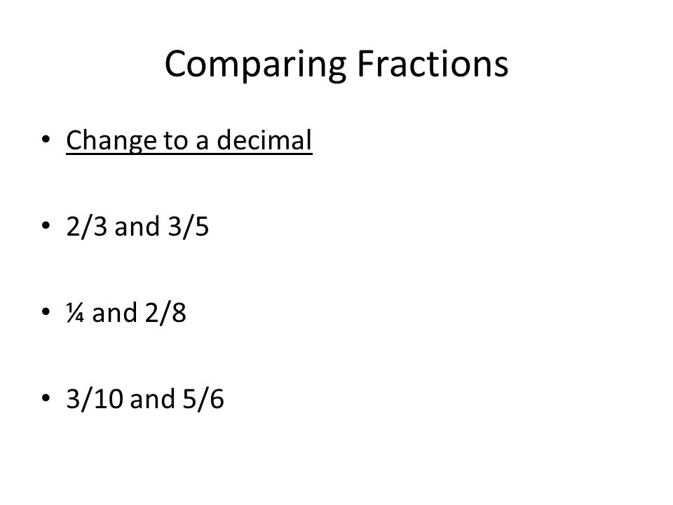 Comparing Fractions Change to a decimal 2/3 and 3/5 ¼ and 2/8 3/10 and 5/6