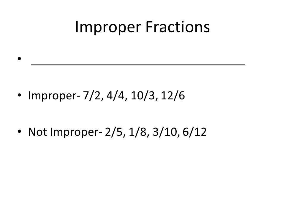 Improper Fractions Improper- 7/2, 4/4, 10/3, 12/6 Not Improper- 2/5, 1/8, 3/10, 6/12