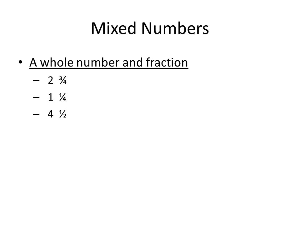 Mixed Numbers A whole number and fraction – 2 ¾ – 1 ¼ – 4 ½