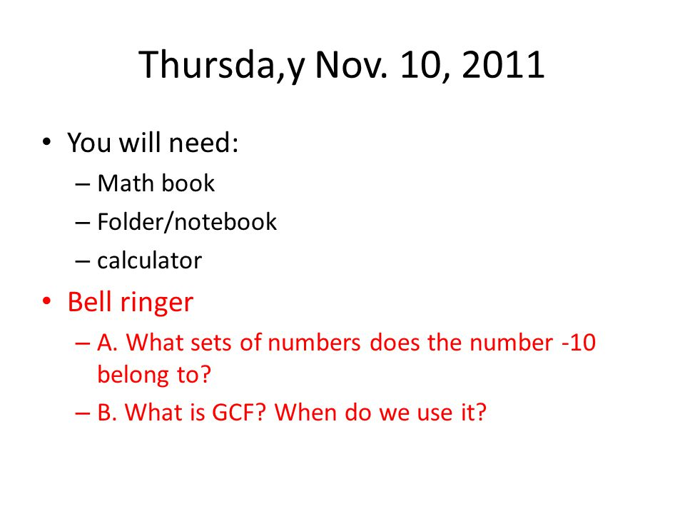 Thursda,y Nov. 10, 2011 You will need: – Math book – Folder/notebook – calculator Bell ringer – A. What sets of numbers does the number -10 belong to?