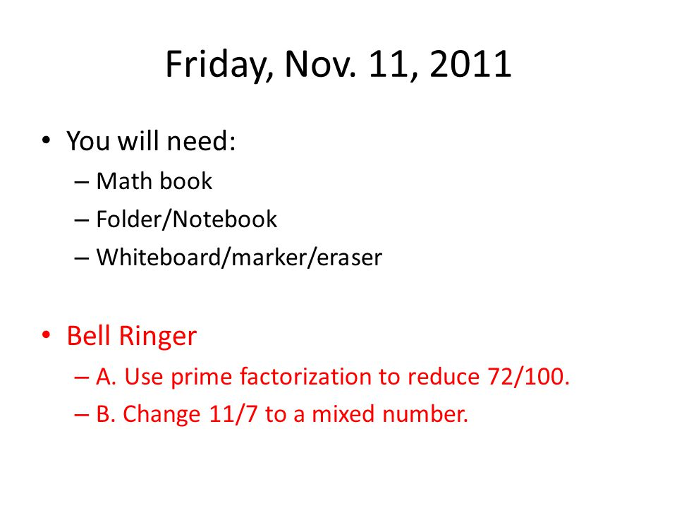 Friday, Nov. 11, 2011 You will need: – Math book – Folder/Notebook – Whiteboard/marker/eraser Bell Ringer – A. Use prime factorization to reduce 72/10