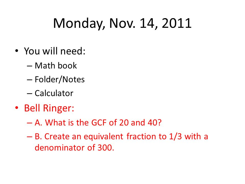 Monday, Nov. 14, 2011 You will need: – Math book – Folder/Notes – Calculator Bell Ringer: – A. What is the GCF of 20 and 40? – B. Create an equivalent