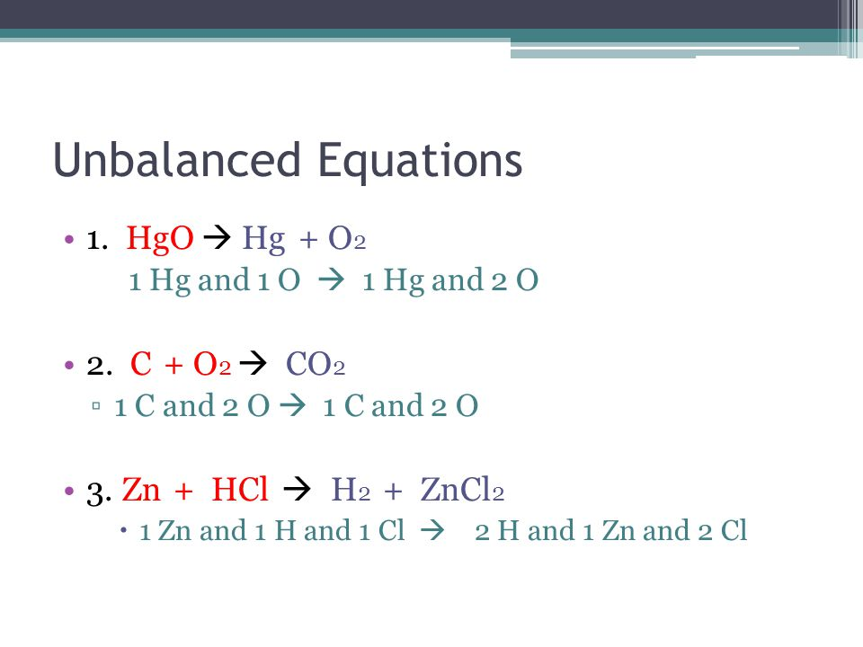 Unbalanced Equations 1.HgO  Hg + O 2 1 Hg and 1 O  1 Hg and 2 O 2.