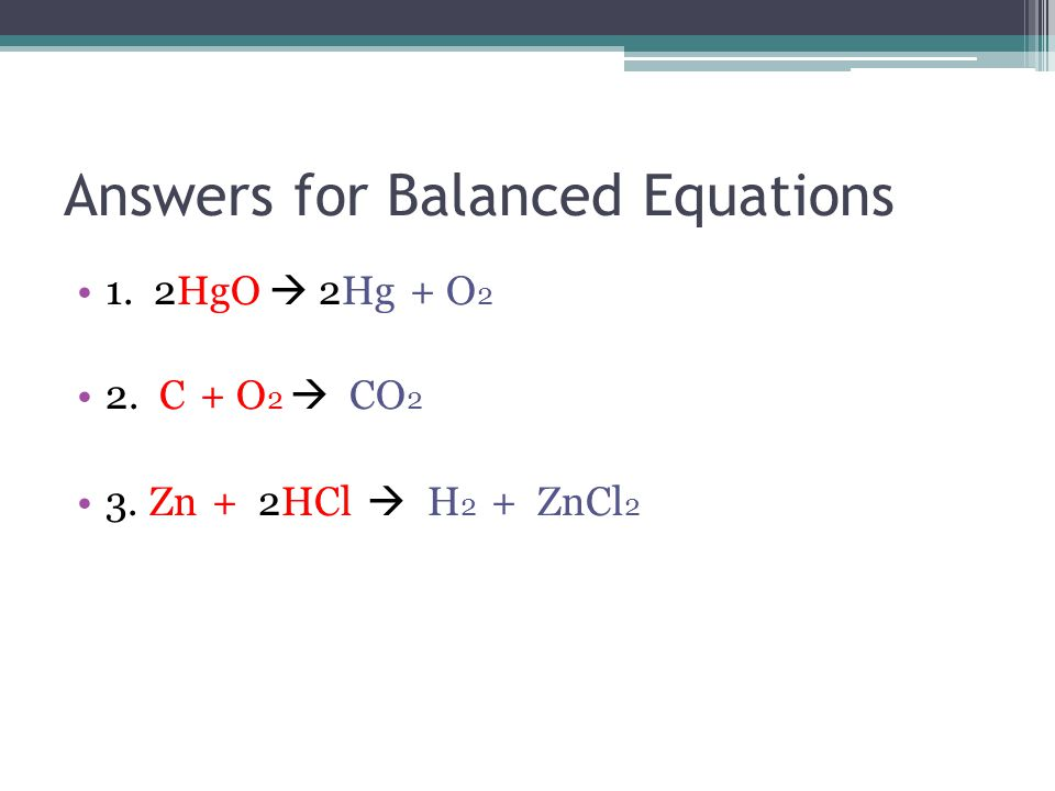 Answers for Balanced Equations 1. 2HgO  2Hg + O 2 2. C + O 2  CO 2 3. Zn + 2HCl  H 2 + ZnCl 2
