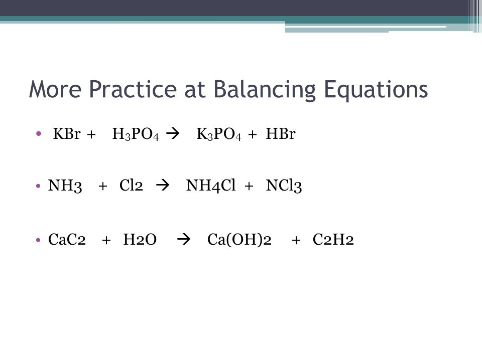 More Practice at Balancing Equations KBr + H 3 PO 4  K 3 PO 4 + HBr NH3 + Cl2  NH4Cl + NCl3 CaC2 + H2O  Ca(OH)2 + C2H2