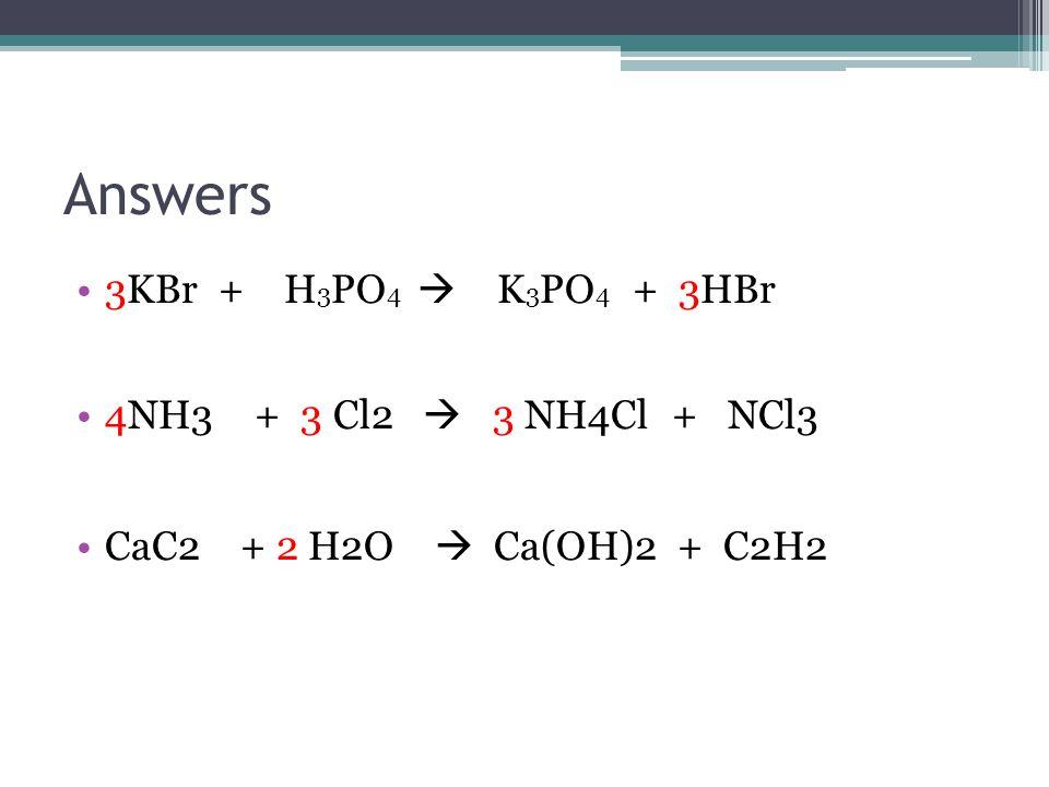 Answers 3KBr + H 3 PO 4  K 3 PO 4 + 3HBr 4NH3 + 3 Cl2  3 NH4Cl + NCl3 CaC2 + 2 H2O  Ca(OH)2 + C2H2
