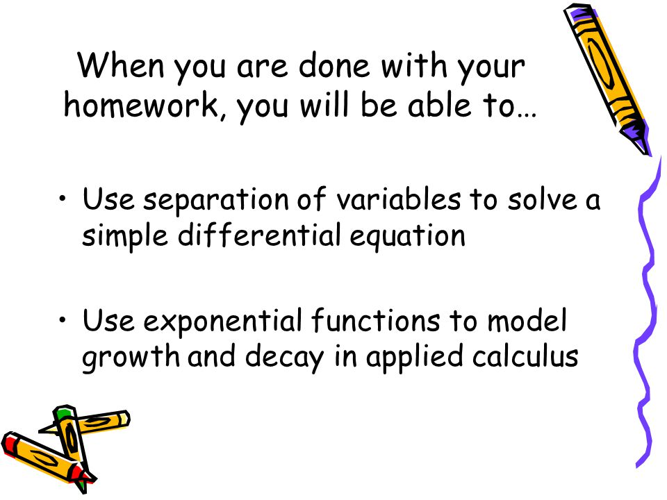 When you are done with your homework, you will be able to… Use separation of variables to solve a simple differential equation Use exponential functio