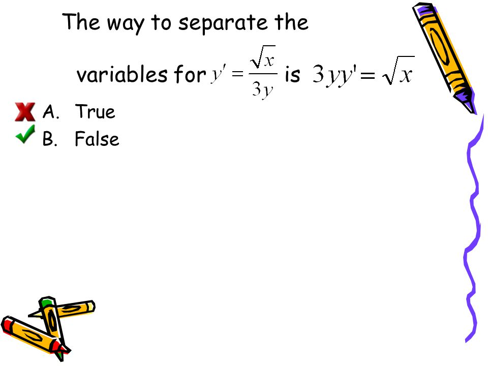 The way to separate the variables for is A.True B.False