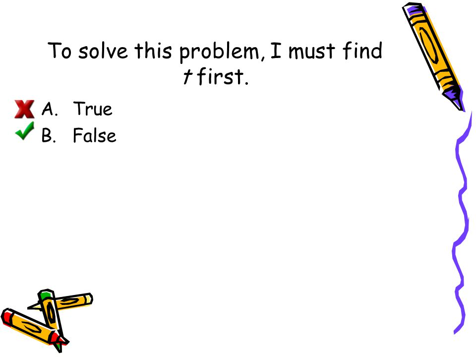 To solve this problem, I must find t first. A.True B.False