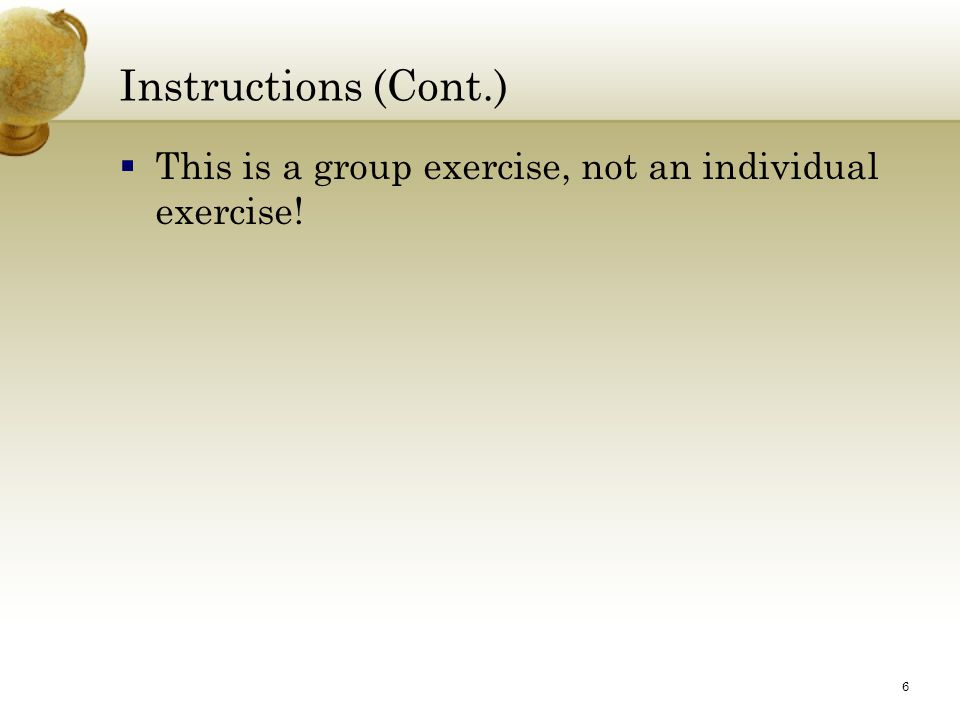 6 Instructions (Cont.)  This is a group exercise, not an individual exercise!