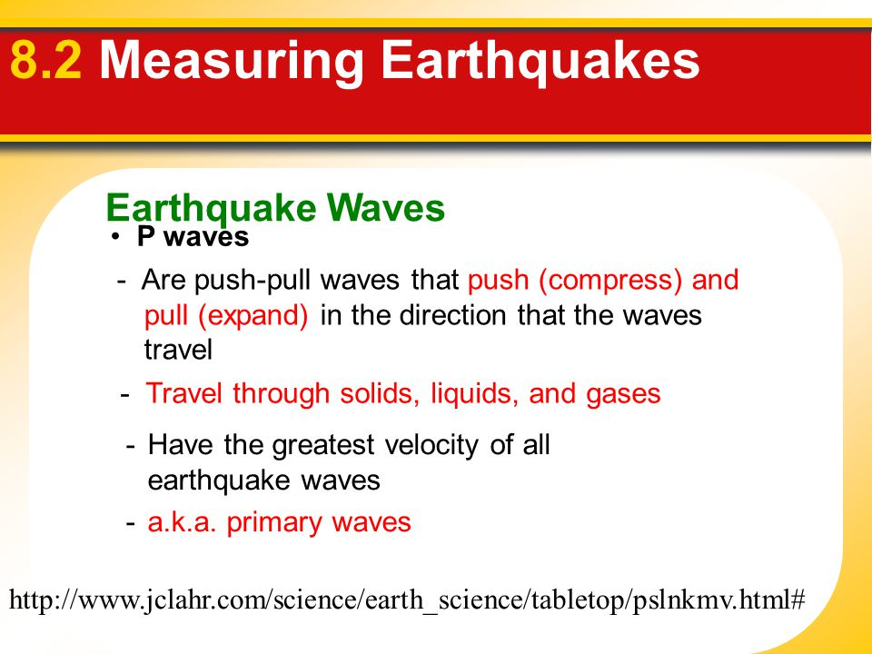 Earthquake Waves 8.2 Measuring Earthquakes P waves -Have the greatest velocity of all earthquake waves -a.k.a. primary waves - Are push-pull waves tha