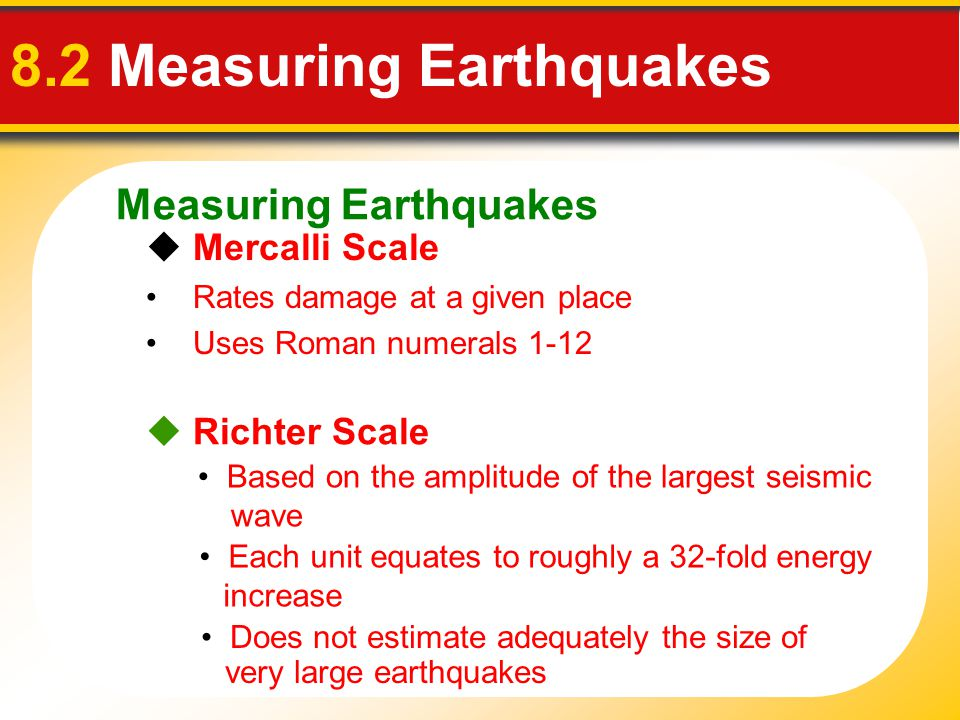 Measuring Earthquakes 8.2 Measuring Earthquakes  Mercalli Scale Rates damage at a given place Uses Roman numerals 1-12  Richter Scale Does not estim