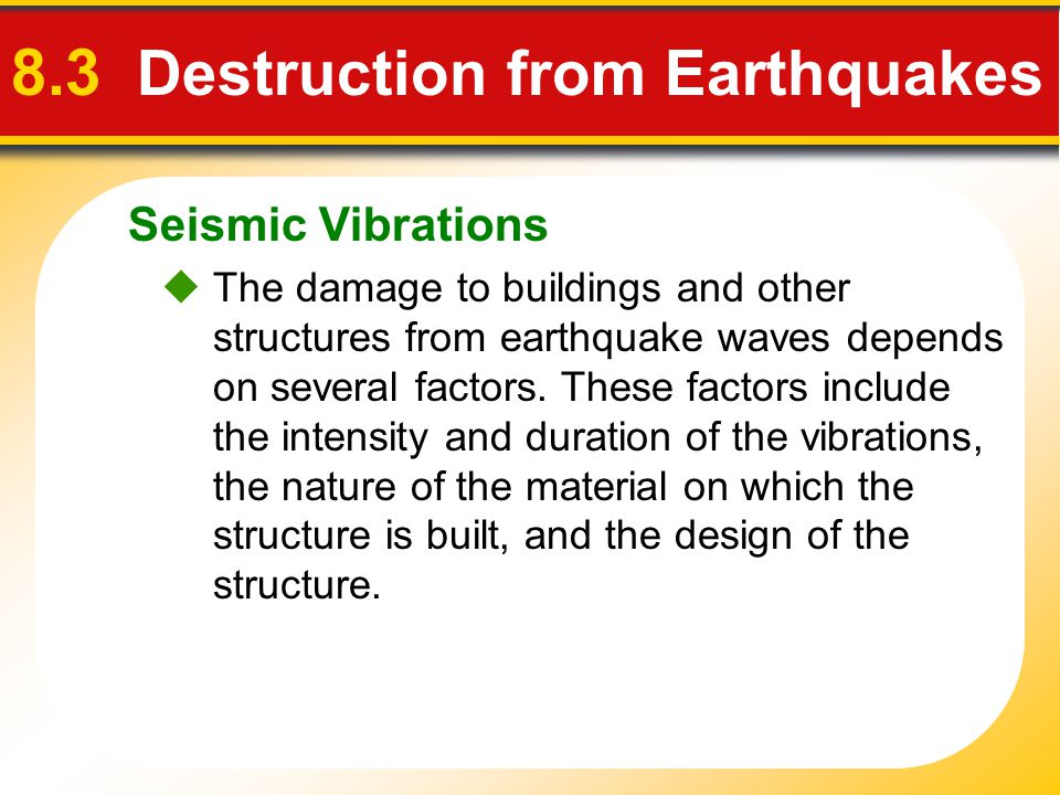 Seismic Vibrations 8.3 Destruction from Earthquakes  The damage to buildings and other structures from earthquake waves depends on several factors. T