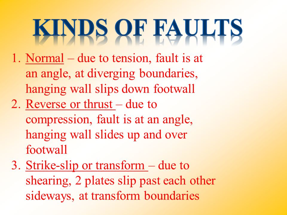 1.Normal – due to tension, fault is at an angle, at diverging boundaries, hanging wall slips down footwall 2.Reverse or thrust – due to compression, f