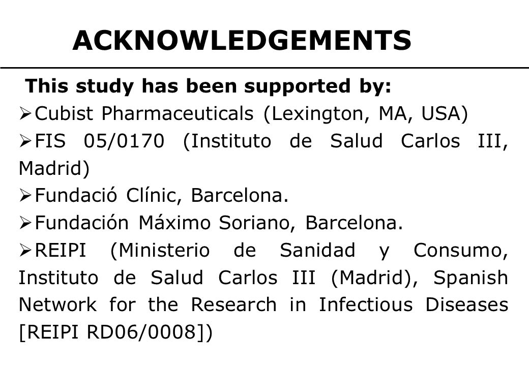 ACKNOWLEDGEMENTS This study has been supported by:  Cubist Pharmaceuticals (Lexington, MA, USA)  FIS 05/0170 (Instituto de Salud Carlos III, Madrid)  Fundació Clínic, Barcelona.