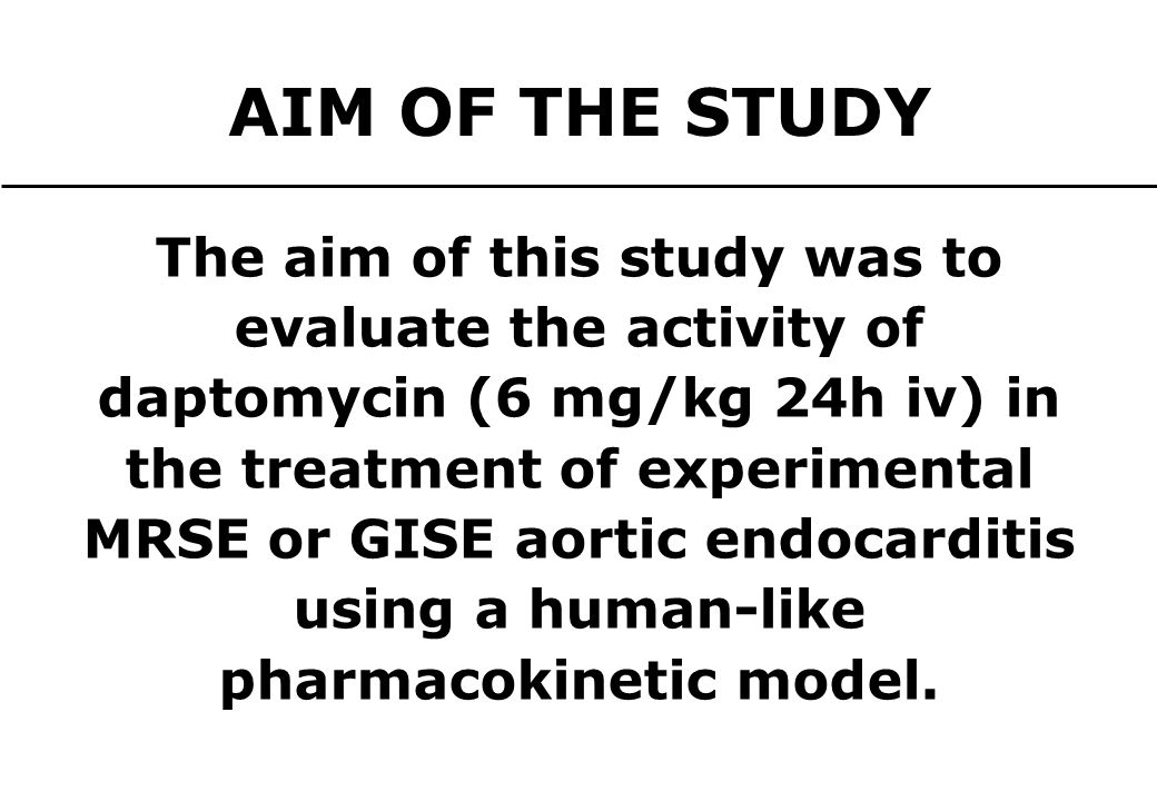 AIM OF THE STUDY The aim of this study was to evaluate the activity of daptomycin (6 mg/kg 24h iv) in the treatment of experimental MRSE or GISE aortic endocarditis using a human-like pharmacokinetic model.