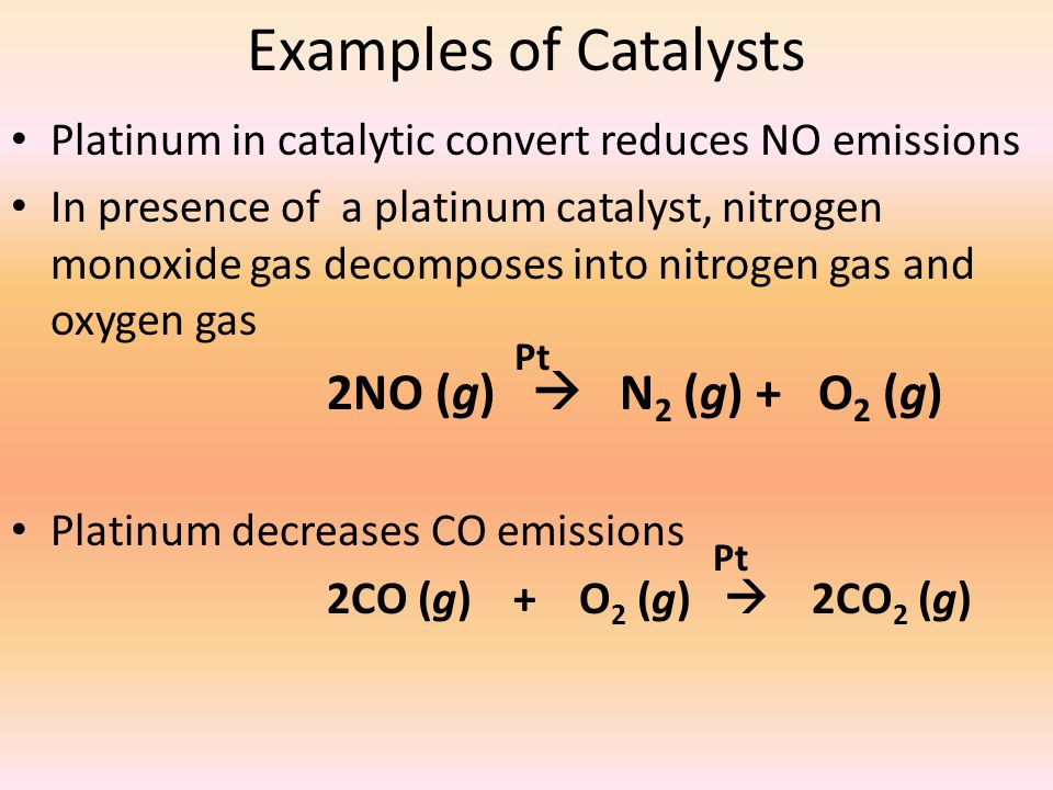 Examples of Catalysts Platinum in catalytic convert reduces NO emissions In presence of a platinum catalyst, nitrogen monoxide gas decomposes into nit