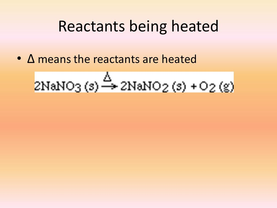Reactants being heated ∆ means the reactants are heated