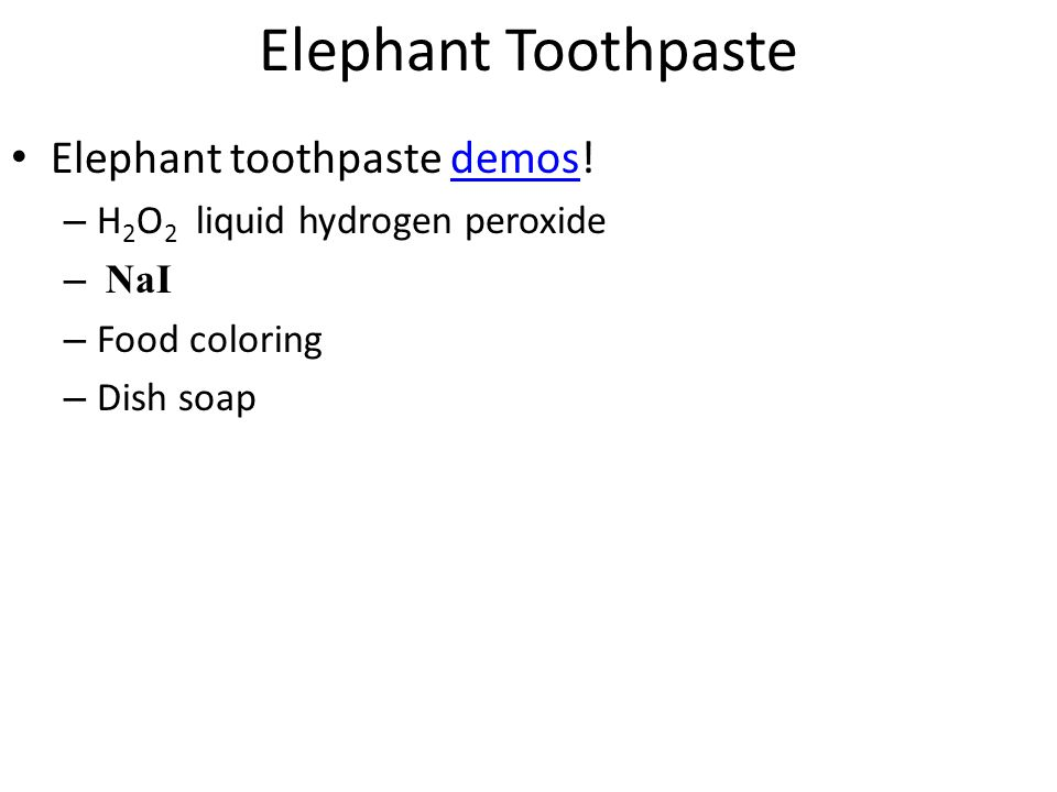 Elephant Toothpaste Elephant toothpaste demos!demos – H 2 O 2 liquid hydrogen peroxide – NaI – Food coloring – Dish soap