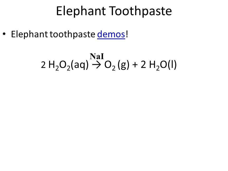 Elephant Toothpaste Elephant toothpaste demos!demos 2 H 2 O 2 (aq) → O 2 (g) + 2 H 2 O(l) NaI