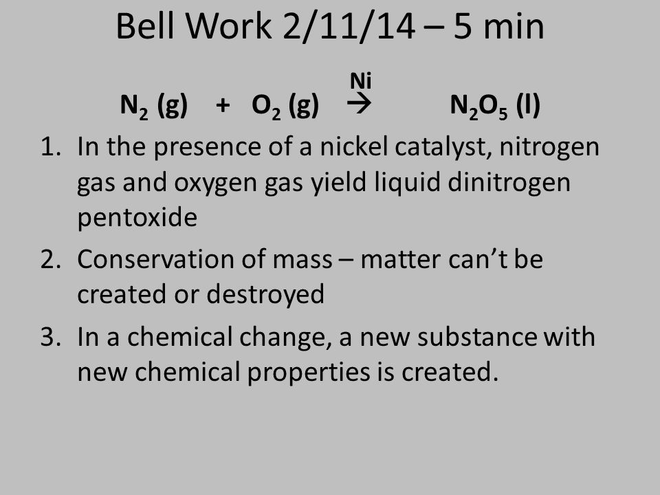 Bell Work 2/11/14 – 5 min N 2 (g) + O 2 (g)  N 2 O 5 (l) 1.In the presence of a nickel catalyst, nitrogen gas and oxygen gas yield liquid dinitrogen pentoxide 2.Conservation of mass – matter can't be created or destroyed 3.In a chemical change, a new substance with new chemical properties is created.