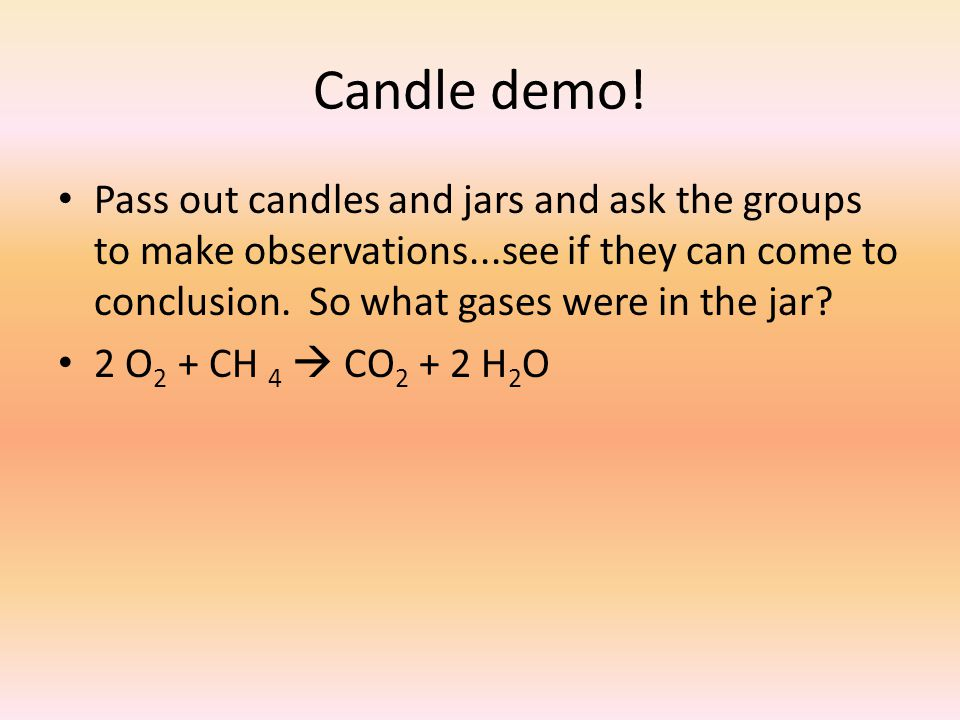 Candle demo! Pass out candles and jars and ask the groups to make observations...see if they can come to conclusion. So what gases were in the jar? 2