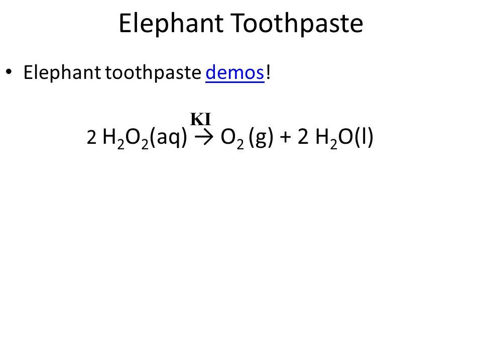 Elephant Toothpaste Elephant toothpaste demos!demos 2 H 2 O 2 (aq) → O 2 (g) + 2 H 2 O(l) KI