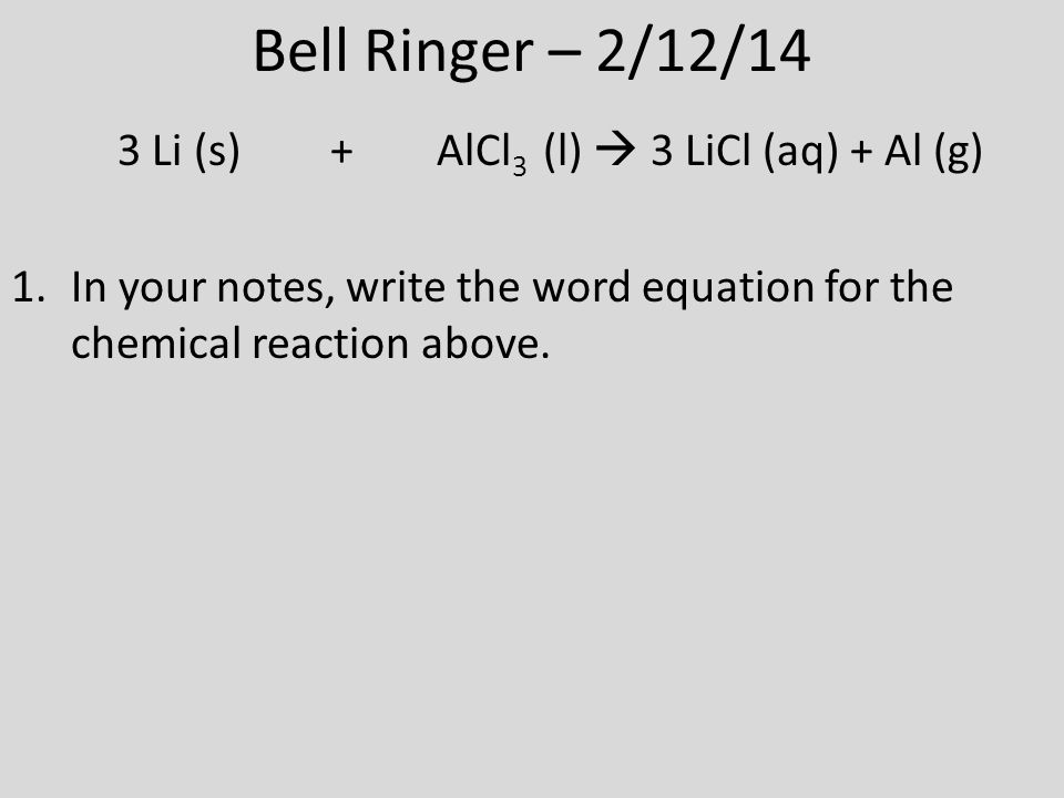 Bell Ringer – 2/12/14 3 Li (s) + AlCl 3 (l)  3 LiCl (aq) + Al (g) 1.In your notes, write the word equation for the chemical reaction above.