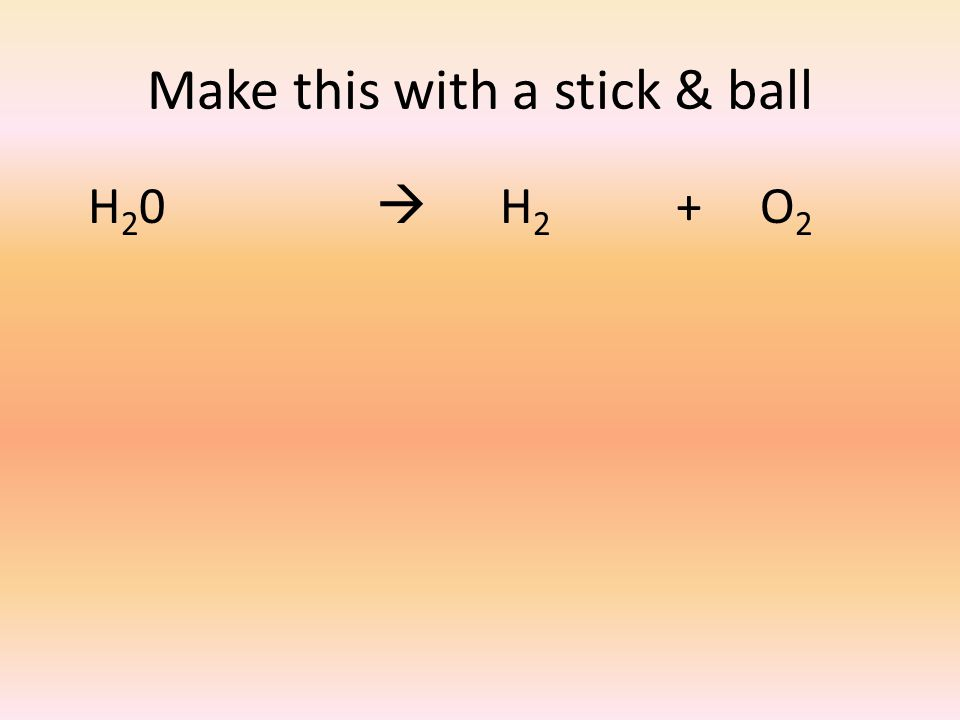 Make this with a stick & ball H 2 0  H 2 + O 2