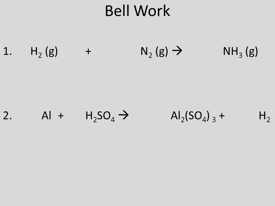 Bell Work 1. H 2 (g)+ N 2 (g)  NH 3 (g) 2. Al + H 2 SO 4  Al 2 (SO 4 ) 3 + H 2