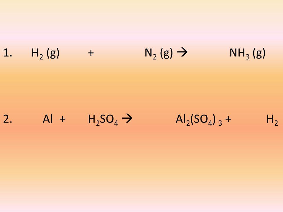1. H 2 (g)+ N 2 (g)  NH 3 (g) 2. Al + H 2 SO 4  Al 2 (SO 4 ) 3 + H 2