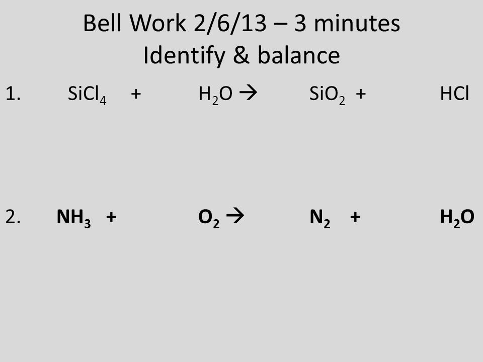 Bell Work 2/6/13 – 3 minutes Identify & balance 1. SiCl 4 + H 2 O  SiO 2 + HCl 2. NH 3 + O 2  N 2 + H 2 O