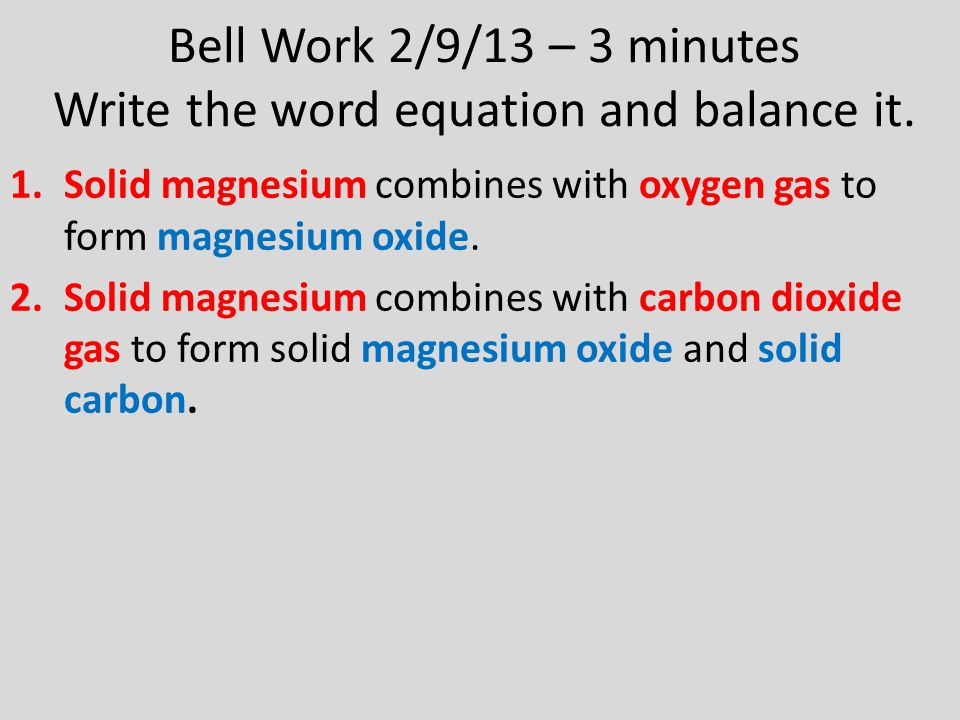Bell Work 2/9/13 – 3 minutes Write the word equation and balance it. 1.Solid magnesium combines with oxygen gas to form magnesium oxide. 2.Solid magne