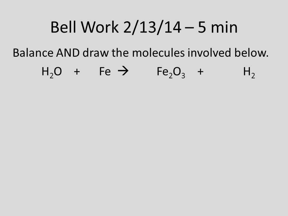 Bell Work 2/13/14 – 5 min Balance AND draw the molecules involved below. H 2 O + Fe  Fe 2 O 3 + H 2