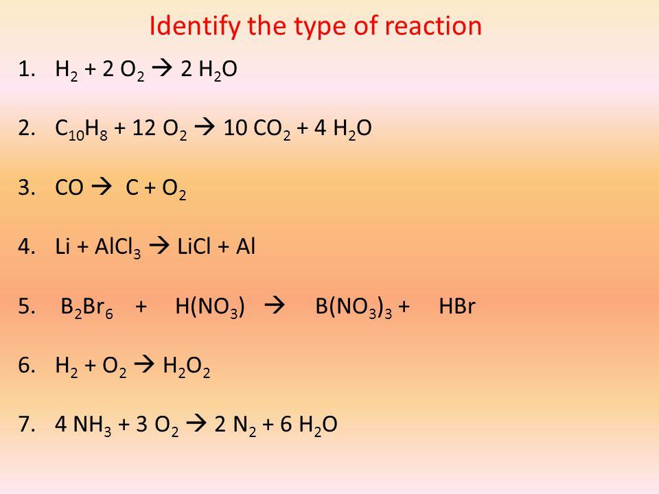Identify the type of reaction 1.H 2 + 2 O 2  2 H 2 O 2.C 10 H 8 + 12 O 2  10 CO 2 + 4 H 2 O 3.CO  C + O 2 4.Li + AlCl 3  LiCl + Al 5.