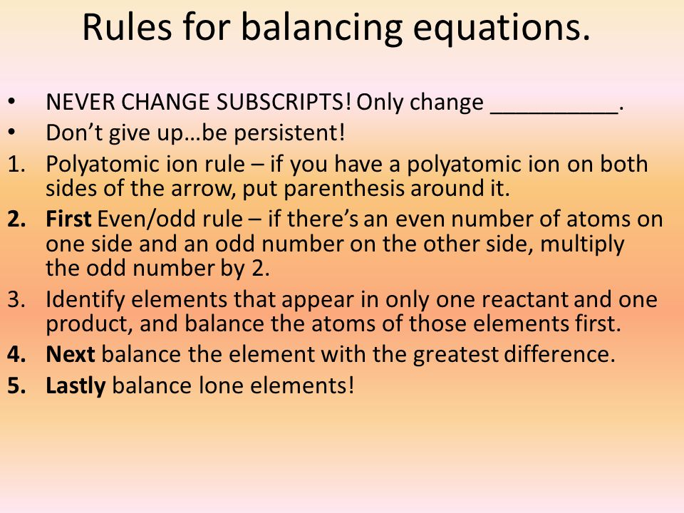 Rules for balancing equations. NEVER CHANGE SUBSCRIPTS! Only change __________. Don't give up…be persistent! 1.Polyatomic ion rule – if you have a pol