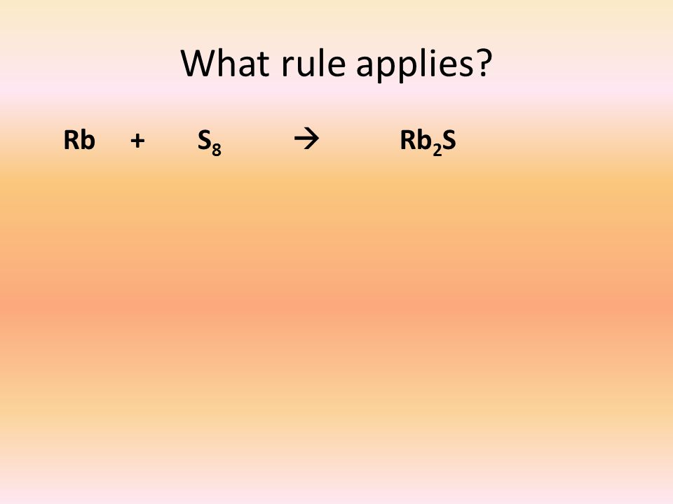 What rule applies? Rb + S 8  Rb 2 S